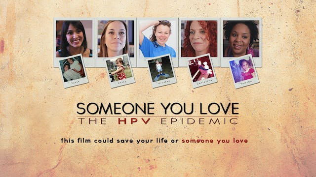 SOMEONE YOU LOVE: THE HPV EPIDEMIC