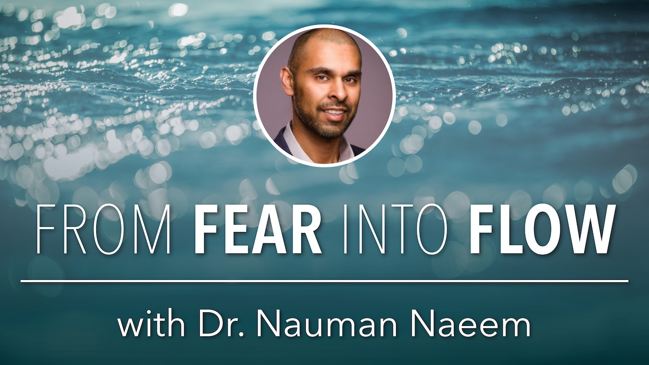 From Fear into Flow with Dr. Nauman Naeem
