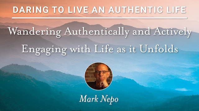 8. Wandering Authentically & Actively Engaging with Life as it Unfolds - M. Nepo