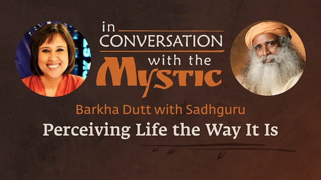 Sadhguru In Conversation with Barkha Dutt - Perceiving Life The Way It Is