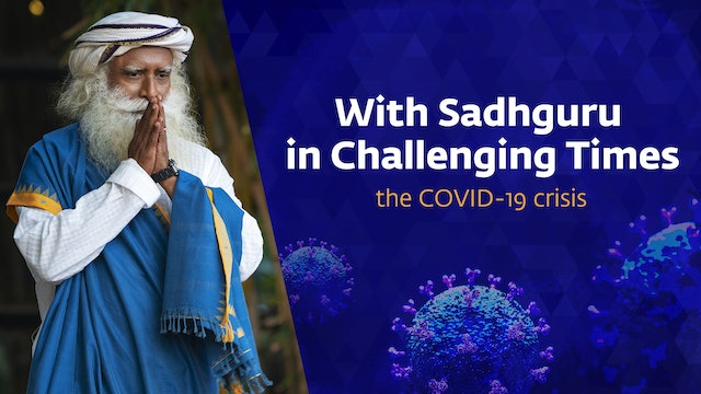 With Sadhguru in Challenging Times - the COVID-19 crisis