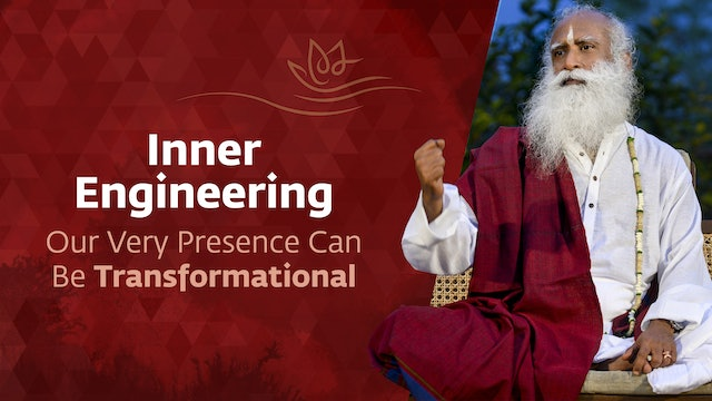 Inner Engineering - Our Very Presence Can Be Transformational