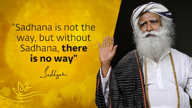 """Sadhana is not the way, but without Sadhana, there is no way"" - Sadhguru"