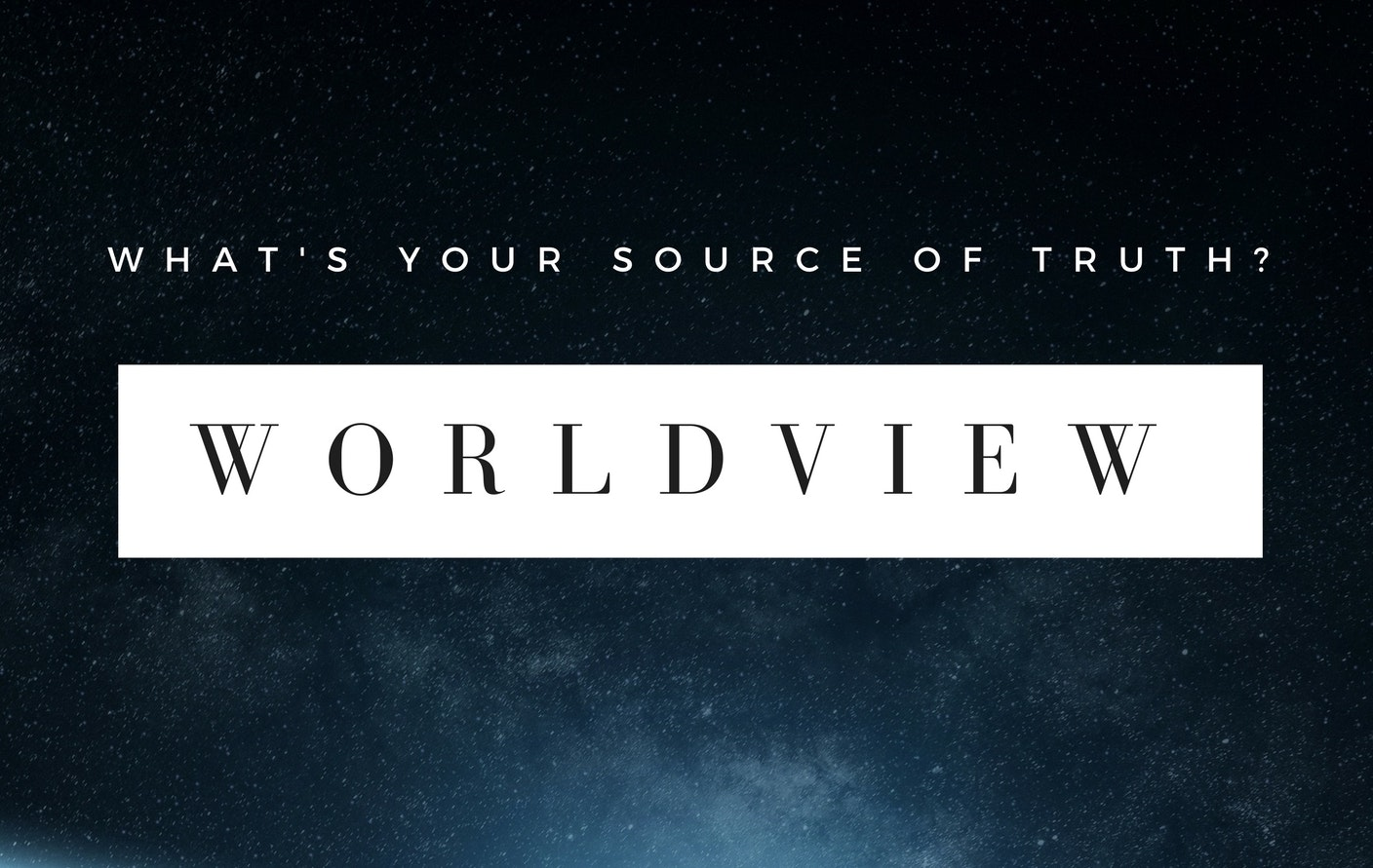 Worldview: What's Your Source of Truth?