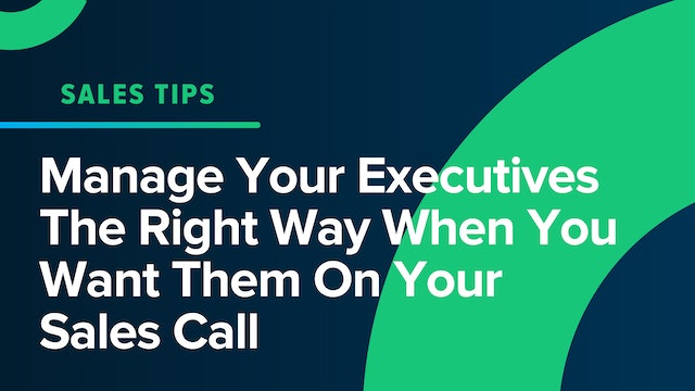 Manage Your Executives The Right Way When You Want Them On Your Sales Call