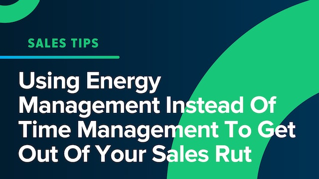 Using Energy Management Instead Of Time Management To Get Out Of Your Sales Rut