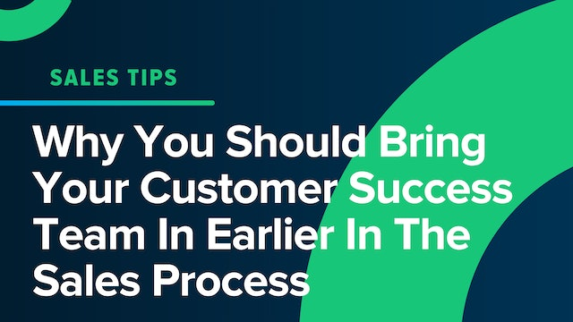 Why You Should Bring Your Customer Success Team In Earlier In The Sales Process