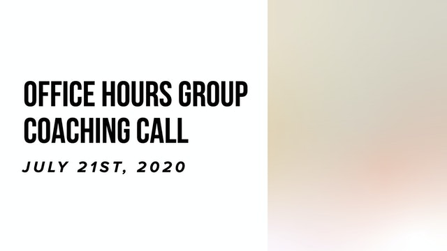 Office Hours Group Coaching Call - July 21st 2020