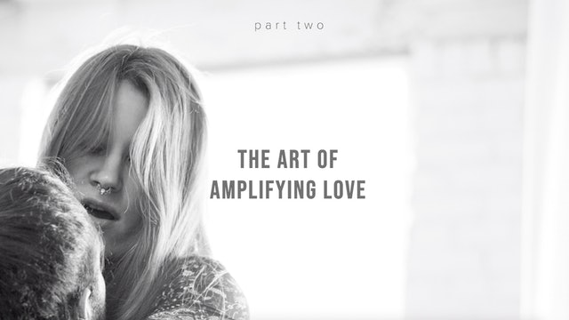 The Art of Amplifying Love - Part Two