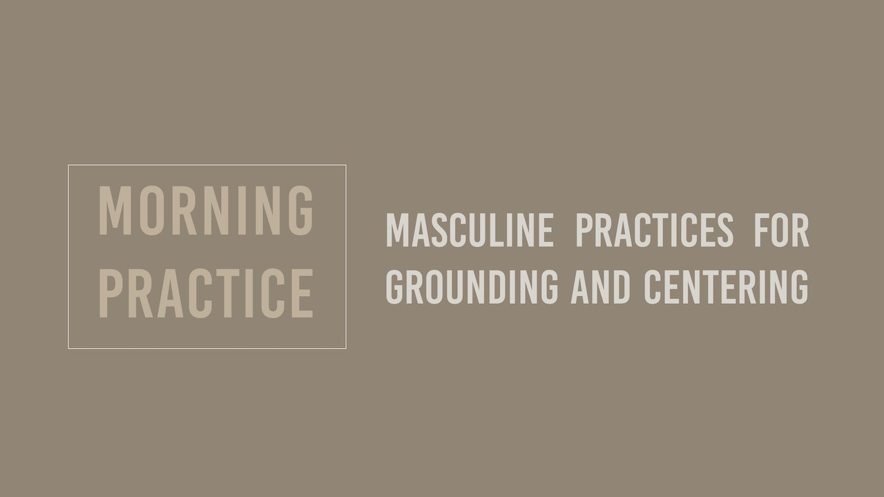 Morning Masculine Practices for Grounding and Centering