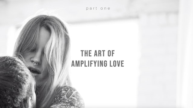 The Art of Amplifying Love - Part One