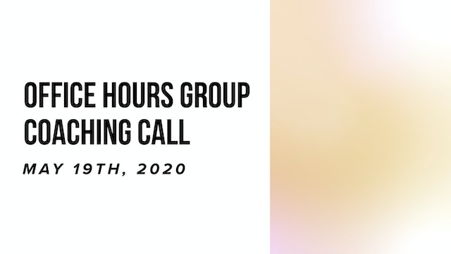 Office Hours Group Coaching Call - May 19th, 2020