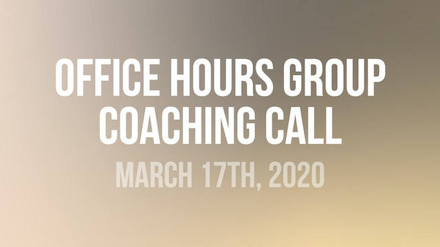 Office Hours Group Coaching Call - March 17th, 2020