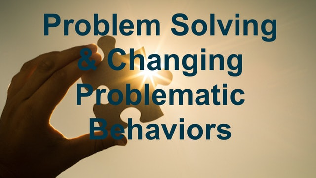 Problems Solving & Changing Problematic Behaviors