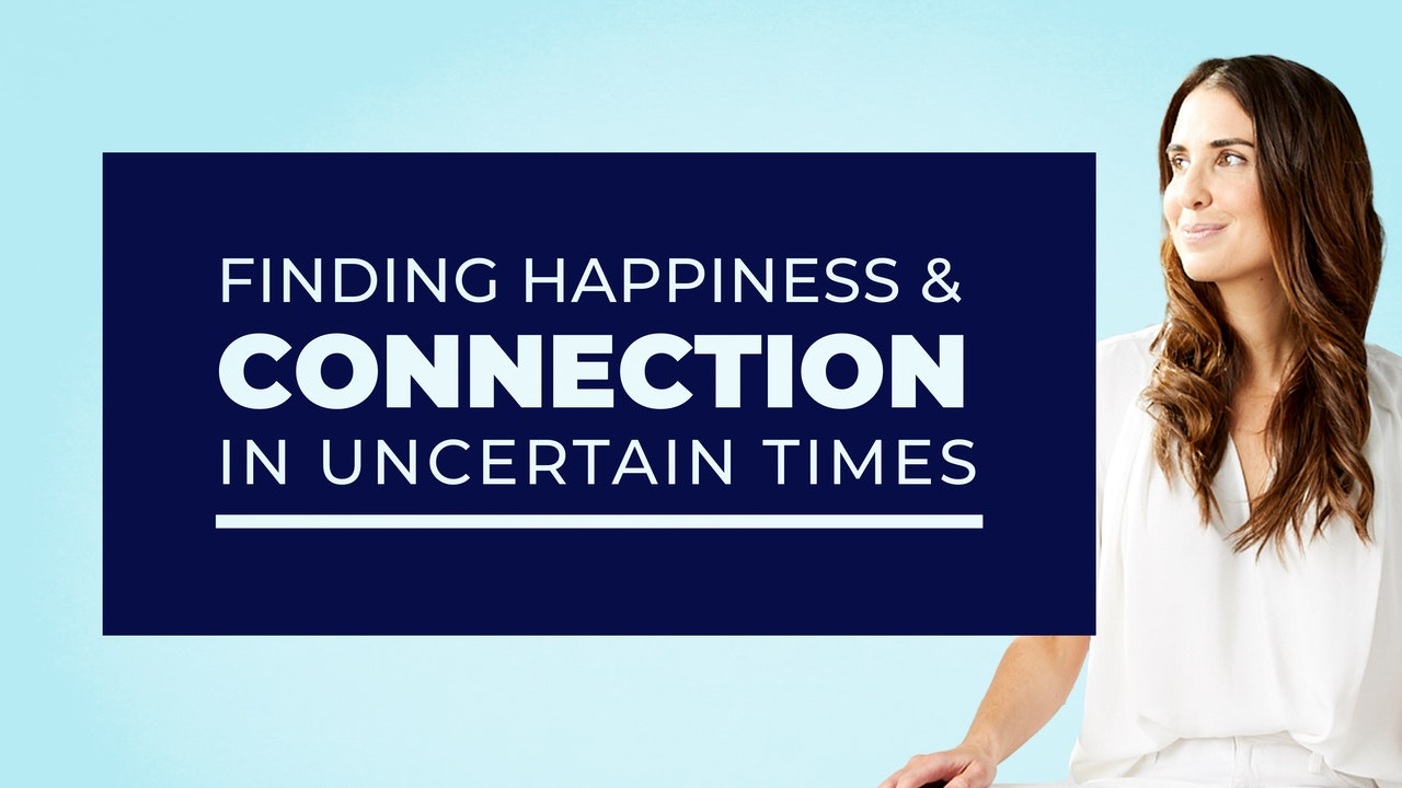 Finding Happiness & Connection in Uncertain Times