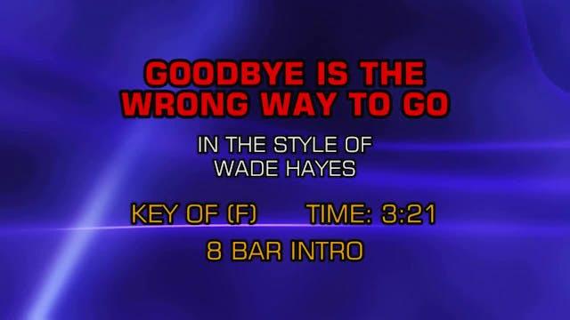 Wade Hayes - Goodbye Is The Wrong Way...