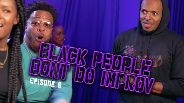 Black People Don't Do Improv Ep. 6