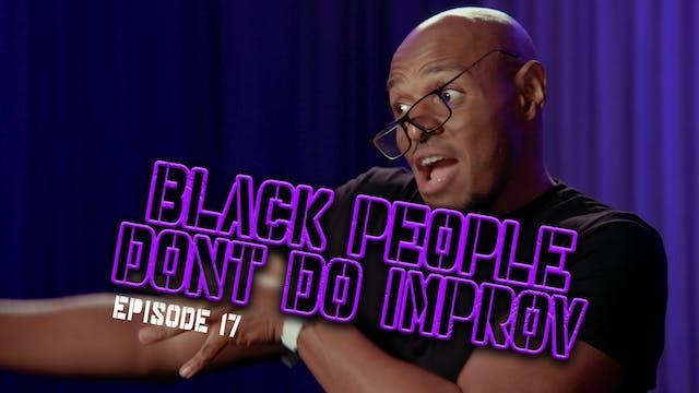 Black People Don't Do Improv Ep. 17