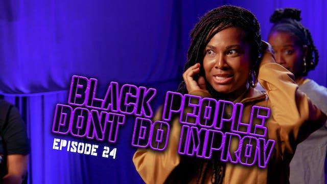 Black People Don't Do Improv Ep. 24