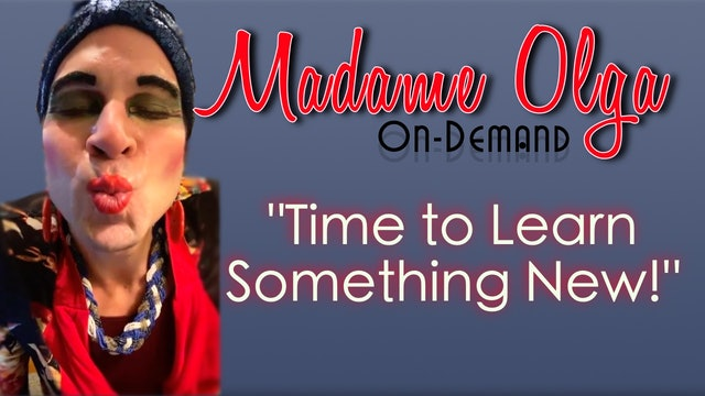 "Madame Olga  ""Time to Learn Something New!"""