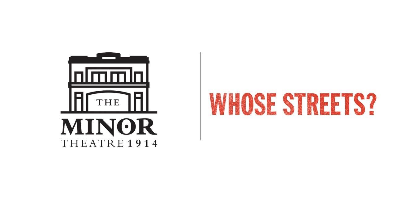 Whose Streets? - The Minor Theatre