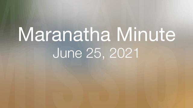 Maranatha Minute: June 25, 2021