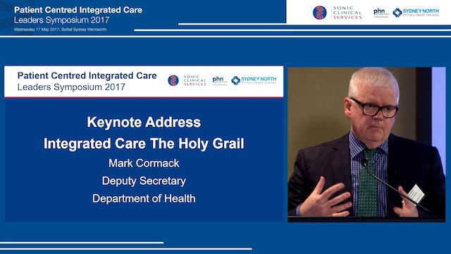 Keynote Address Integrated Care The Holy Grail Mr Mark Cormack, Deputy Secretary, Department of Health