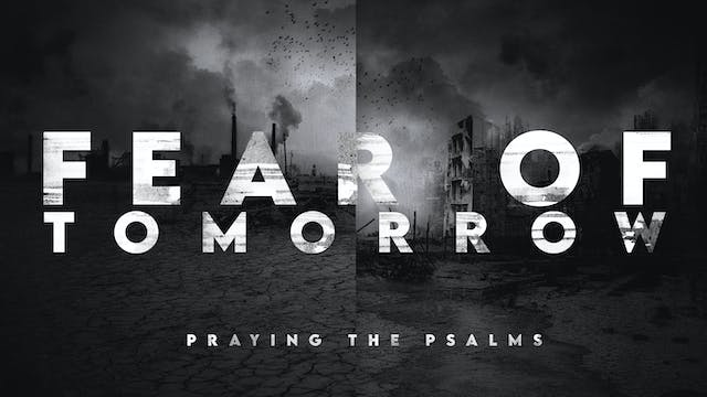 Fear of Tomorrow - Praying the Psalms...