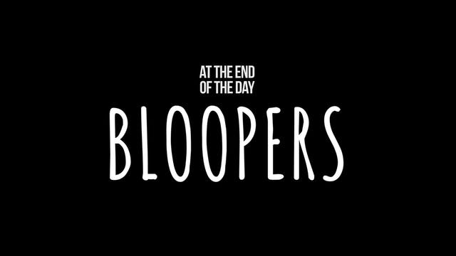 At the End of the Day Bloopers