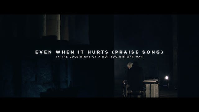 Even When It Hurts (Praise Song) [In The Cold Night Of A Not Too Distant War]