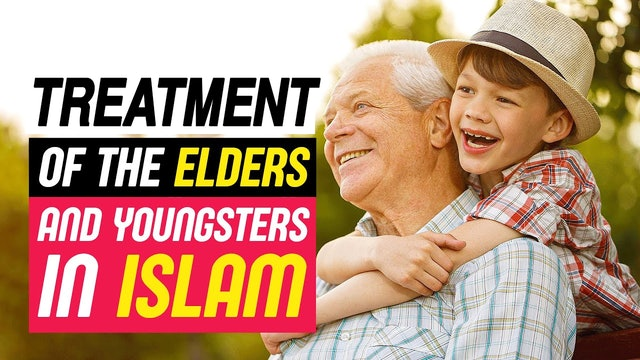 Treatment Of The Elders And Youngsters In Islam