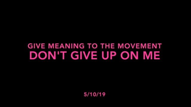 Give Meaning to the Movement- Don't Give Up On Me