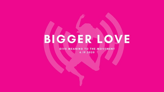 Give Meaning to the Movement- Bigger Love