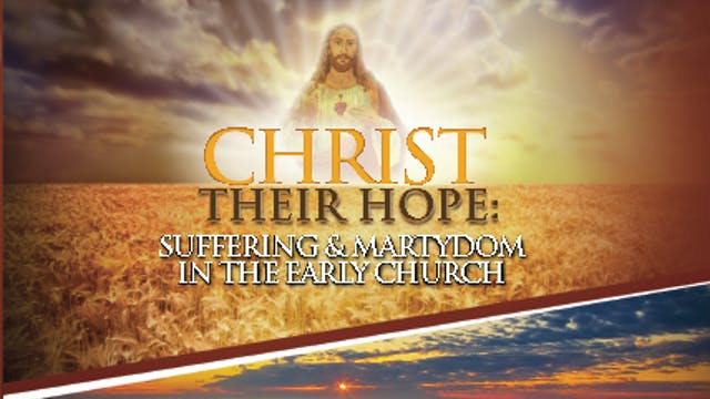 Christ Their Hope: Suffering & Martyrdom in the Early Church - Steve Ray