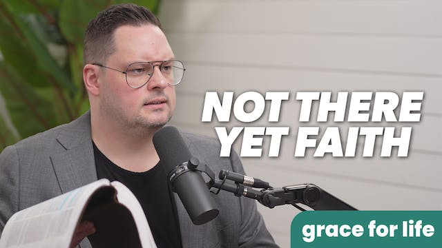 """""""Not There Yet Faith"""" on Grace For Life"""