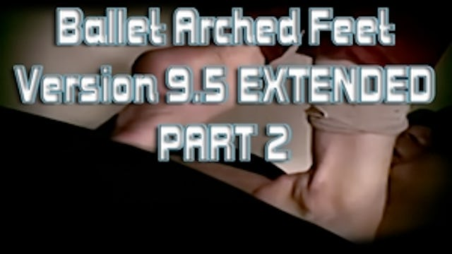 Ballet Arched Feet Version 9.5 EXTENDED PART 2
