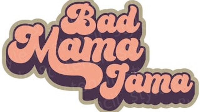 BURN ~ Bad Mama Jama!