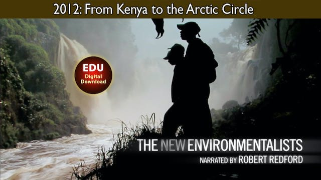 2012 The New Environmentalists: From Kenya to the Arctic Circle - EDU