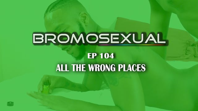 Bromosexual EP 104: All the Wrong Places!