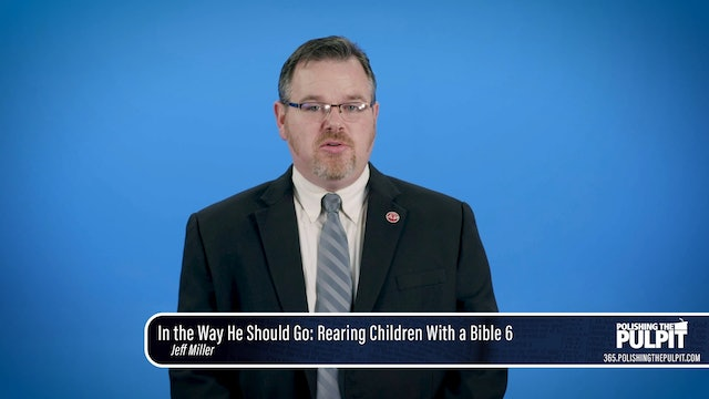 Jeff Miller: In the Way He Should Go: Rearing Children With a Bible: Part 7