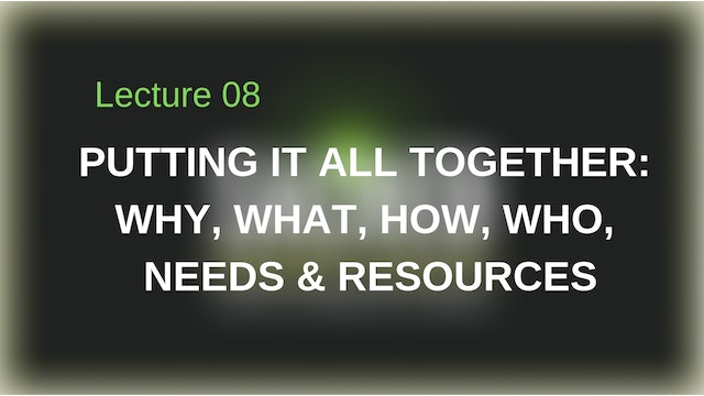 Putting It All Together: Why, What, Who, How, Resources & Needs.
