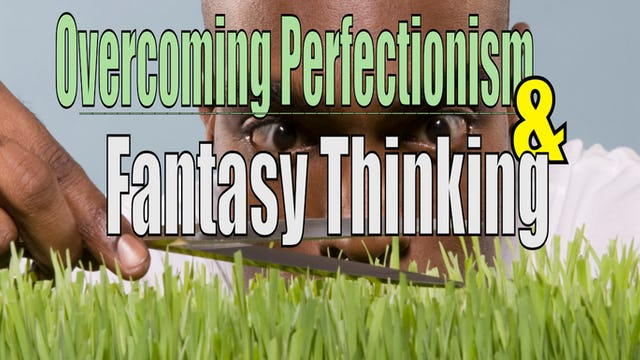 Letting Go of Fantasy Thinking & Perfectionism