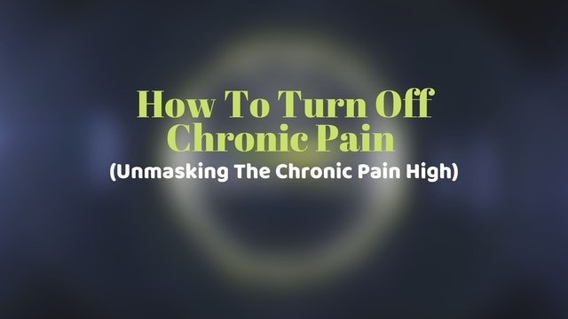 How To Turn Off Chronic Pain (Unmasking The Chronic Pain High) Part 1
