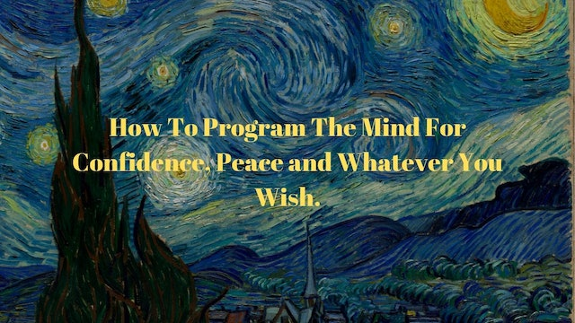 How To Program The Mind For Confidence, Peace and  Whatever You Wish.