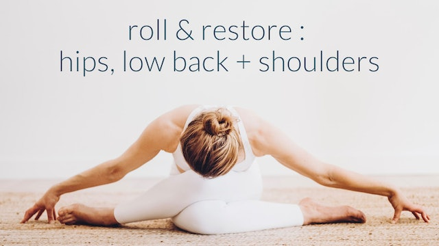 Roll + Restore : Hips, Low Back + Shoulders : 22 min.
