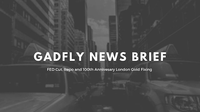 Gadfly News Brief - FED Cut, Repo and 100th Anniversary London Gold Fixing 9/19