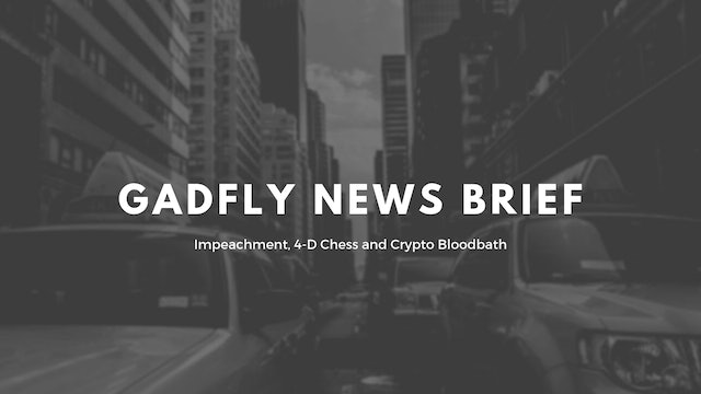 Gadfly News Brief - Impeachment, 4-D Chess & Crypto Bloodbath 9/26/19