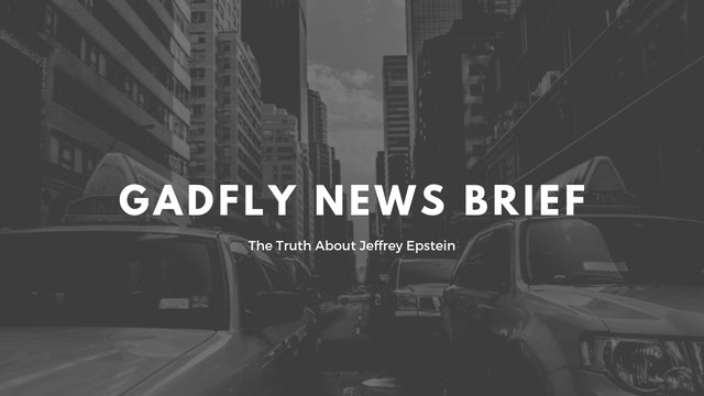 Gadfly News Brief - The Truth About Jeffrey Epstein (7/9/19)
