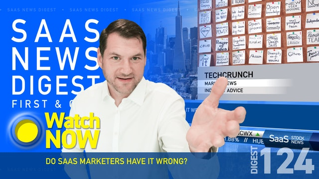 News Digest 124: Do SaaS Marketers Have It Wrong?