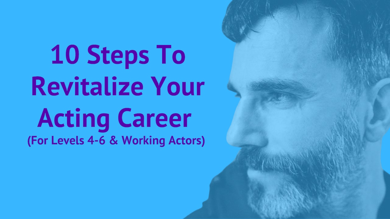 10 Steps Revitalize Your Acting Career  (For Levels 4-6 & Working Actors)